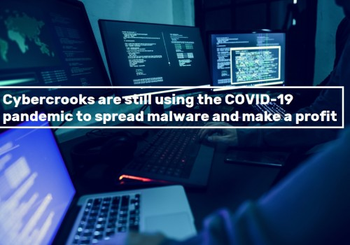 Cybercrooks are still using the COVID-19 pandemic to spread malware and make a profit